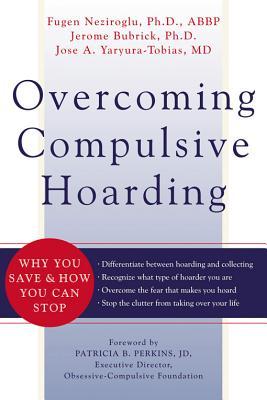 Overcoming Compulsive Hoarding By Neziroglu, Fugen/ Bubrick, Jerome, Ph.D./ Yaryura-Tobias, Jose A./ Perkins, Patricia (FRW)